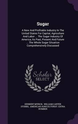 Sugar - A New and Profitable Industry in the United States for Capital, Agriculture and Labor ... the Sugar Industry of...