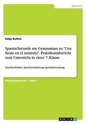 Spanischstunde Am Gymnasium Zu Una Fiesta En El Instituto. Praktikumsbericht Zum Unterricht in Einer 7. Klasse (German,...