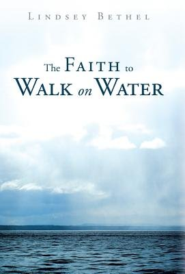 The Faith to Walk on Water (Hardcover): Lindsey Bethel