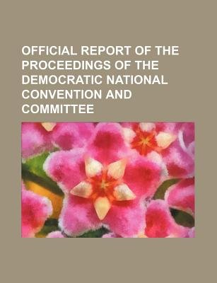 Official Report of the Proceedings of the Democratic National Convention and Committee (Paperback): Books Group