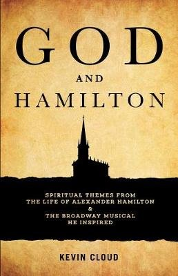 God and Hamilton - Spiritual Themes from the Life of Alexander Hamilton and the Broadway Musical He Inspired (Paperback): Kevin...