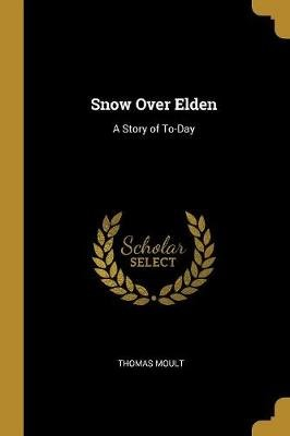 Snow Over Elden - A Story of To-Day (Paperback): Thomas Moult
