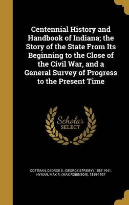 Centennial History and Handbook of Indiana; The Story of the State from Its Beginning to the Close of the Civil War, and a...