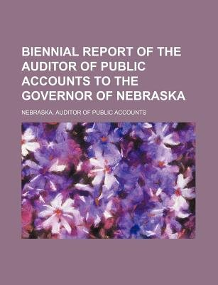 Biennial Report of the Auditor of Public Accounts to the Governor of Nebraska (Paperback): Nebraska Auditor of Accounts
