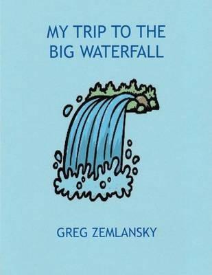 My Trip to the Big Waterfall (Paperback): Greg Zemlansky