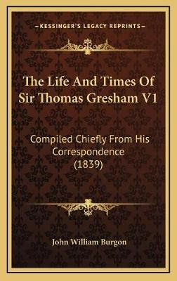 The Life and Times of Sir Thomas Gresham V1 - Compiled Chiefly from His Correspondence (1839) (Hardcover): John William Burgon
