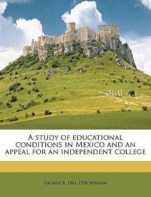 A Study of Educational Conditions in Mexico and an Appeal for an Independent College (Paperback): George Beverly Winton