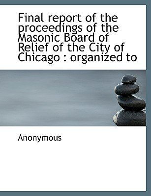 Final Report of the Proceedings of the Masonic Board of Relief of the City of Chicago - Organized to (Paperback): Anonymous