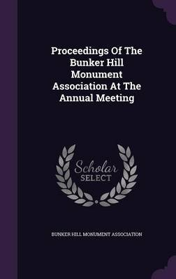 Proceedings of the Bunker Hill Monument Association at the Annual Meeting (Hardcover): Bunker Hill Monument Association