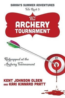 Sarah's Summer Adventures Teen Book 3 the Archery Tournament - Kidnapped at the Archery Tournament (Paperback): Kent,...