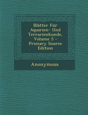 Blatter Fur Aquarien- Und Terrarienkunde, Volume 5 - Primary Source Edition (German, Paperback): Anonymous