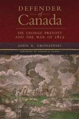 Defender of Canada - Sir George Prevost and the War of 1812 (Hardcover, New): John R Grodzinski