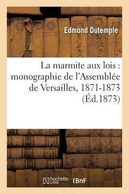 La Marmite Aux Lois: Monographie de L'Assemblee de Versailles, 1871-1873 (French, Paperback): Dutemple