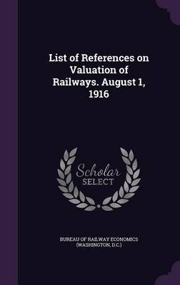 List of References on Valuation of Railways. August 1, 1916 (Hardcover): Bureau of Railway Economics (Washington