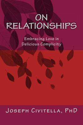 On Relationships - Embracing Love in Delicious Complicity (Paperback): MR Joseph Civitella Phd