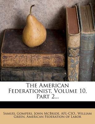 The American Federationist, Volume 10, Part 2... (Paperback): Samuel Gompers, John McBride, Afl-Cio