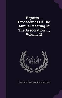 Reports ... Proceedings of the Annual Meeting of the Association ...., Volume 11 (Hardcover): Ohio State Bar Association