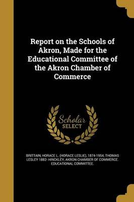Report on the Schools of Akron, Made for the Educational Committee of the Akron Chamber of Commerce (Paperback): Horace L...