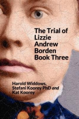 The Trial of Lizzie Andrew Borden Book Three (Paperback): Stefani Koorey Phd, Kat Koorey, Harold Widdows
