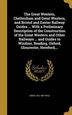 The Great Western, Cheltenham and Great Western, and Bristol and Exeter Railway Guides ... with a Preliminary Description of...