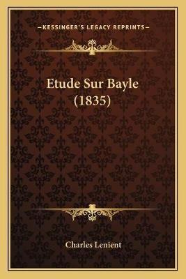 Etude Sur Bayle (1835) (French, Paperback): Charles Lenient
