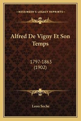 Alfred de Vigny Et Son Temps - 1797-1863 (1902) (English, French, Paperback): Leon Seche
