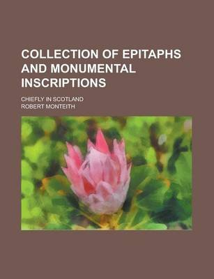 Collection of Epitaphs and Monumental Inscriptions; Chiefly in Scotland (Paperback): Robert Monteith