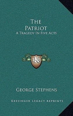 The Patriot - A Tragedy in Five Acts (Hardcover): George Stephens