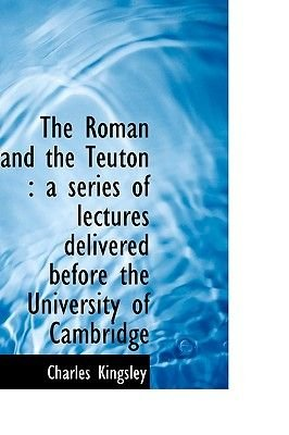 The Roman and the Teuton - A Series of Lectures Delivered Before the University of Cambridge (Hardcover): Charles Kingsley