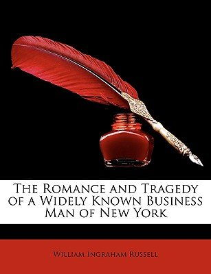 The Romance and Tragedy of a Widely Known Business Man of New York (Paperback): William Ingraham Russell