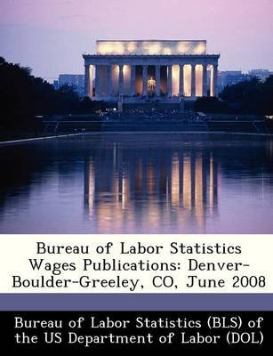 Bureau of Labor Statistics Wages Publications - Denver-Boulder-Greeley, Co, June 2008 (Paperback):