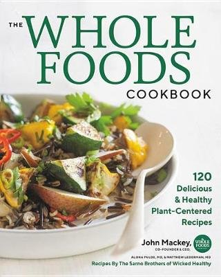 The Whole Foods Cookbook - 120 Delicious and Healthy Plant-Centered Recipes (Hardcover): John Mackey, Alona Pulde, Matthew...