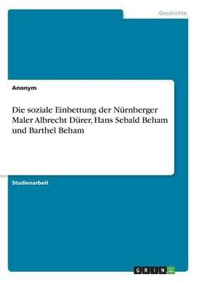 Die Soziale Einbettung Der Nurnberger Maler Albrecht Durer, Hans Sebald Beham Und Barthel Beham (German, Paperback): Anonym