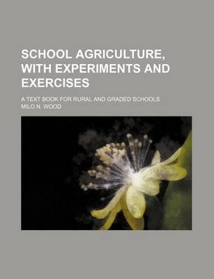 School Agriculture, with Experiments and Exercises; A Text Book for Rural and Graded Schools (Paperback): Milo N. Wood