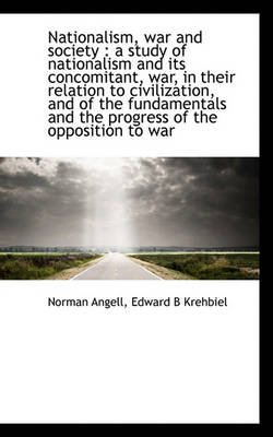 Nationalism, War and Society - A Study of Nationalism and Its Concomitant, War, in Their Relation to (Paperback): Norman...