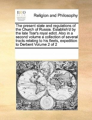The Present State and Regulations of the Church of Russia. Establish'd by the Late Tsar's Royal Edict. Also in a...