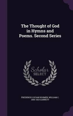 The Thought of God in Hymns and Poems. Second Series (Hardcover): Frederick Lucian Hosmer, William C. 1840-1923 Gannett