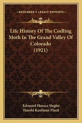 Life History of the Codling Moth in the Grand Valley of Colorado (1921) (Paperback): Edouard Horace Siegler, Harold Kaufman...