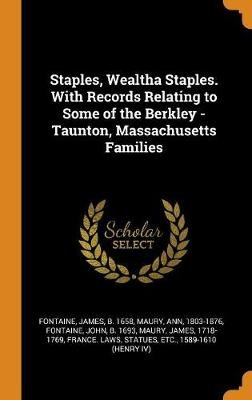 Staples, Wealtha Staples. with Records Relating to Some of the Berkley - Taunton, Massachusetts Families (Hardcover): James...