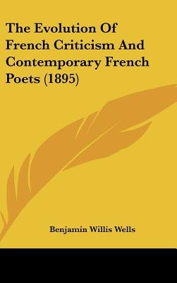 The Evolution of French Criticism and Contemporary French Poets (1895) (Hardcover): Benjamin Willis Wells