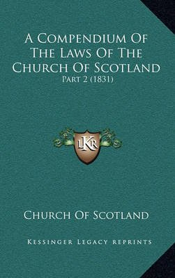 A Compendium of the Laws of the Church of Scotland - Part 2 (1831) (Hardcover): Church of Scotland