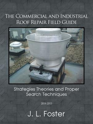The Commercial and Industrial Roof Repair Field Guide - Strategies Theories and Proper Search Techniques (Paperback): J.L....