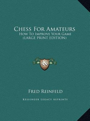 Chess for Amateurs - How to Improve Your Game (Large print, Hardcover, large type edition): Fred Reinfeld
