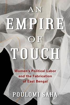 An Empire of Touch - Women's Political Labor and the Fabrication of East Bengal (Hardcover): Poulomi Saha