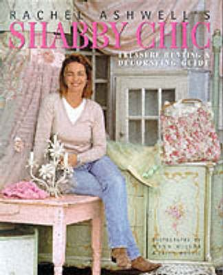 Rachel Ashwell's Shabby Chic Guide to Treasure Hunting and Decorating (Hardcover): Rachel Ashwell