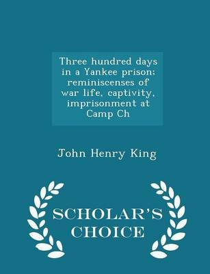 Three Hundred Days in a Yankee Prison; Reminiscenses of War Life, Captivity, Imprisonment at Camp Ch - Scholar's Choice...
