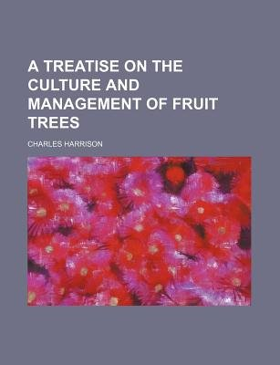 A Treatise on the Culture and Management of Fruit Trees (Paperback): Charles Harrison