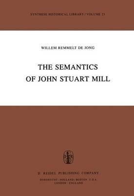 The Semantics of John Stuart Mill (Hardcover, 1982 ed.): W. R. Jong