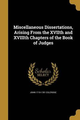 Miscellaneous Dissertations, Arising from the Xviith and Xviiith Chapters of the Book of Judges (Paperback): John 1719-1781...