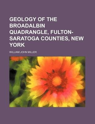 Geology of the Broadalbin Quadrangle, Fulton-Saratoga Counties, New York (Paperback): William John Miller